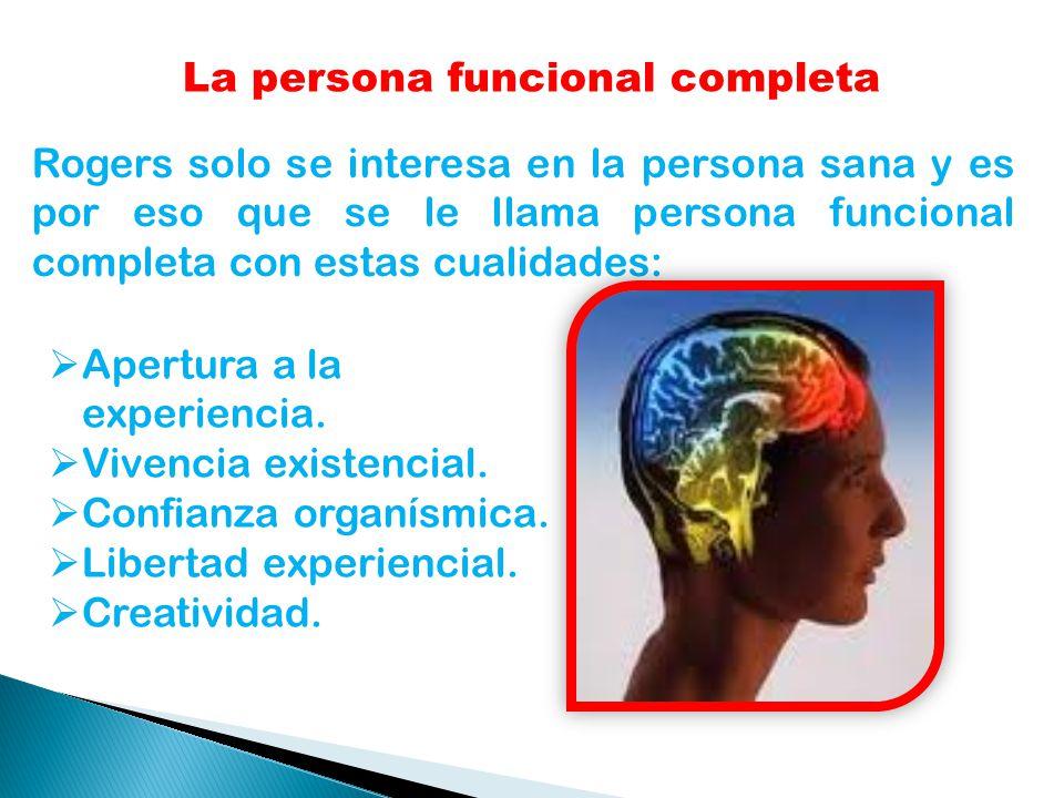La persona funcional completa Rogers solo se interesa en la persona sana y es por eso que se le llama persona funcional completa con estas cualidades: Apertura a la experiencia.