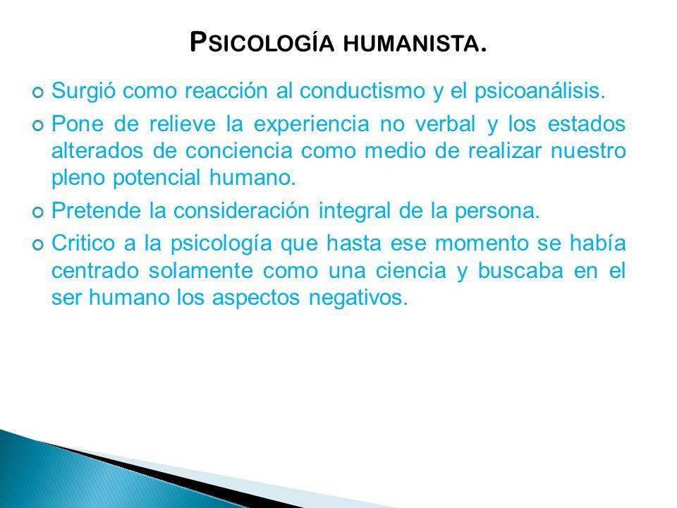 P SICOLOGÍA HUMANISTA.Surgió como reacción al conductismo y el psicoanálisis.