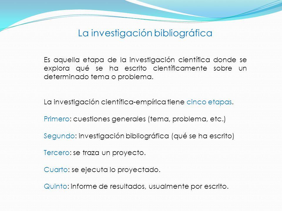 La investigación bibliográfica Es aquella etapa de la investigación científica donde se explora qué se ha escrito científicamente sobre un determinado tema o problema.