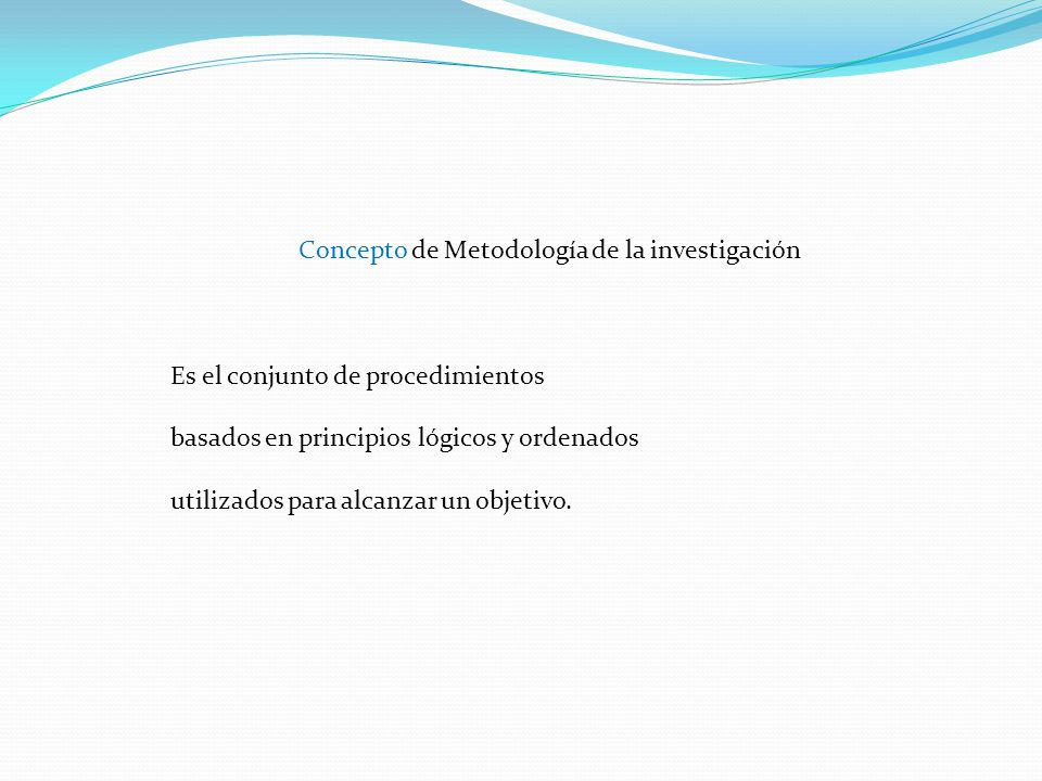 Concepto de Metodología de la investigación Es el conjunto de procedimientos basados en principios lógicos y ordenados utilizados para alcanzar un objetivo.