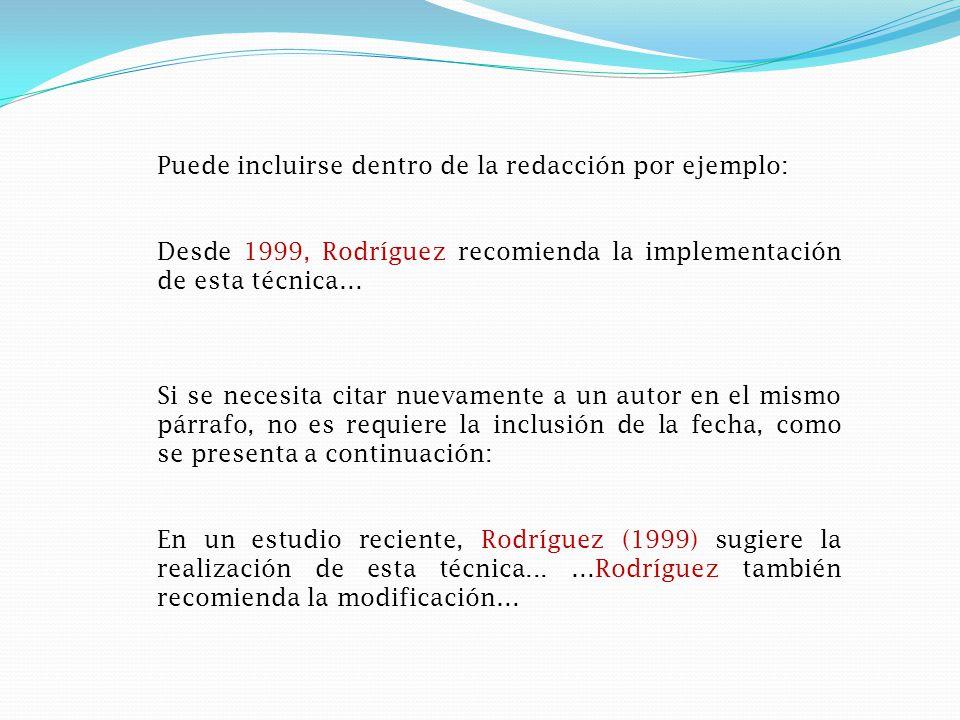 Puede incluirse dentro de la redacción por ejemplo: Desde 1999, Rodríguez recomienda la implementación de esta técnica… Si se necesita citar nuevamente a un autor en el mismo párrafo, no es requiere la inclusión de la fecha, como se presenta a continuación: En un estudio reciente, Rodríguez (1999) sugiere la realización de esta técnica...