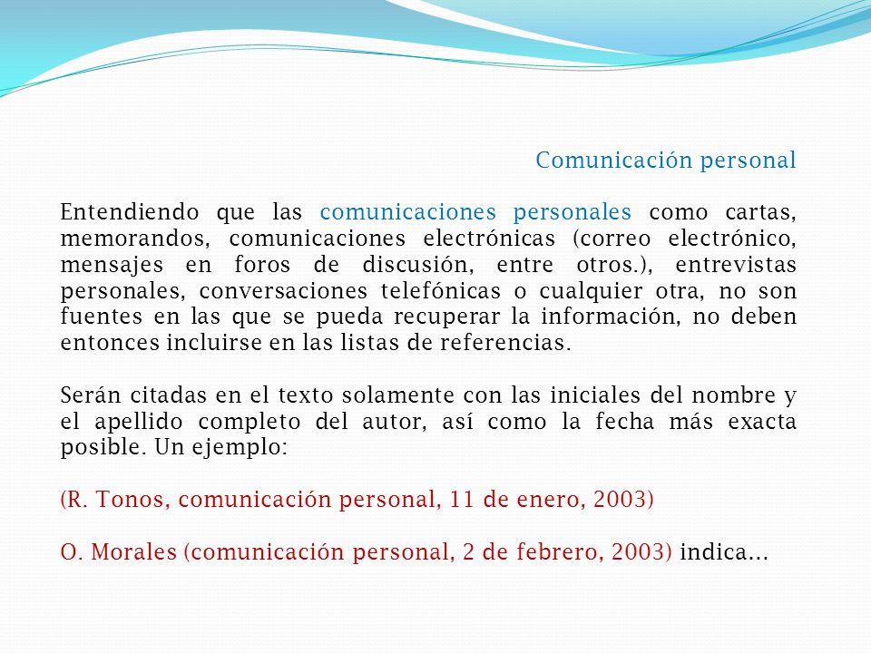 Comunicación personal Entendiendo que las comunicaciones personales como cartas, memorandos, comunicaciones electrónicas (correo electrónico, mensajes en foros de discusión, entre otros.), entrevistas personales, conversaciones telefónicas o cualquier otra, no son fuentes en las que se pueda recuperar la información, no deben entonces incluirse en las listas de referencias.