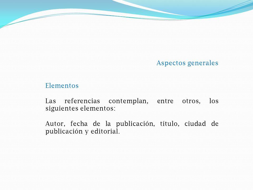 Aspectos generales Elementos Las referencias contemplan, entre otros, los siguientes elementos: Autor, fecha de la publicación, título, ciudad de publicación y editorial.