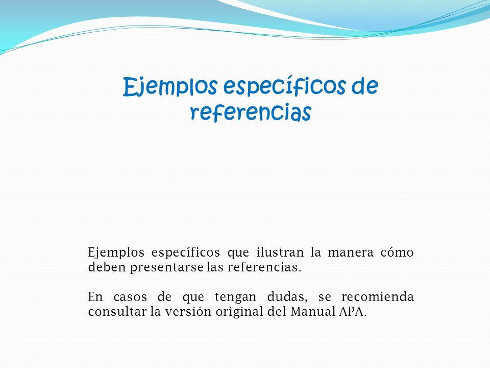 Ejemplos específicos de referencias Ejemplos específicos que ilustran la manera cómo deben presentarse las referencias.