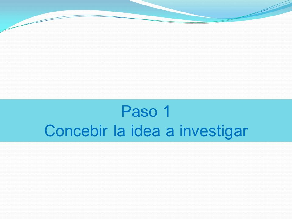 Paso 1 Concebir la idea a investigar