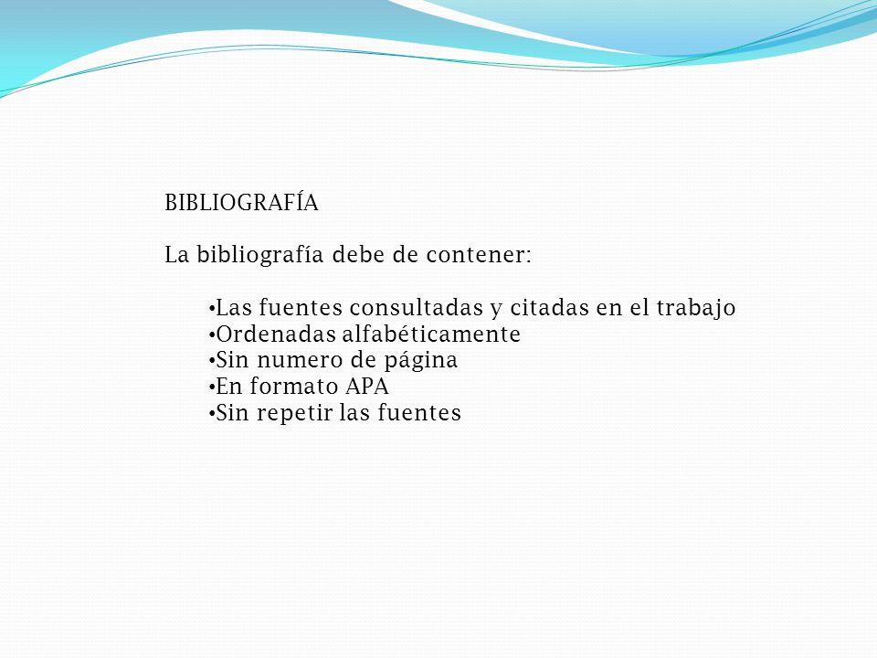 BIBLIOGRAFÍA La bibliografía debe de contener: Las fuentes consultadas y citadas en el trabajo Ordenadas alfabéticamente Sin numero de página En formato APA Sin repetir las fuentes