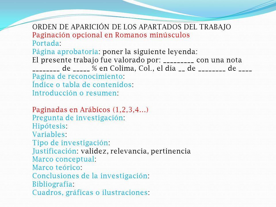 ORDEN DE APARICIÓN DE LOS APARTADOS DEL TRABAJO Paginación opcional en Romanos minúsculos Portada: Página aprobatoria: poner la siguiente leyenda: El presente trabajo fue valorado por: _________ con una nota ________ de _____ % en Colima, Col., el día __ de ________ de ____ Pagina de reconocimiento: Índice o tabla de contenidos: Introducción o resumen: Paginadas en Arábicos (1,2,3,4…) Pregunta de investigación: Hipótesis: Variables: Tipo de investigación: Justificación: validez, relevancia, pertinencia Marco conceptual: Marco teórico: Conclusiones de la investigación: Bibliografía: Cuadros, gráficas o ilustraciones: