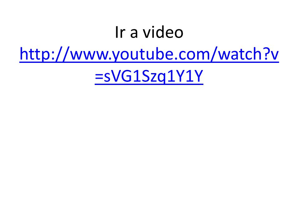Ir a video http://www.youtube.com/watch?v =sVG1Szq1Y1Y http://www.youtube.com/watch?v =sVG1Szq1Y1Y
