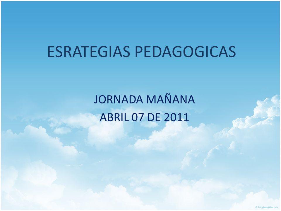 ESRATEGIAS PEDAGOGICAS JORNADA MAÑANA ABRIL 07 DE 2011