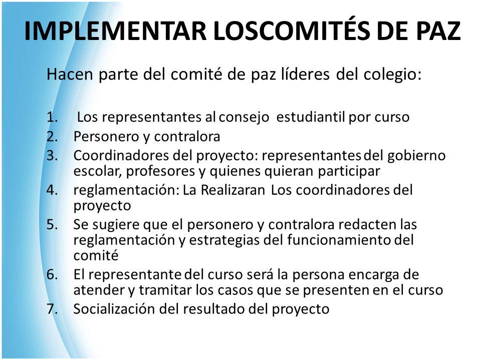 IMPLEMENTAR LOSCOMITÉS DE PAZ Hacen parte del comité de paz líderes del colegio: 1. Los representantes al consejo estudiantil por curso 2.Personero y