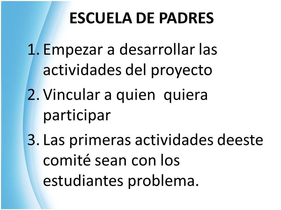 ESCUELA DE PADRES 1.Empezar a desarrollar las actividades del proyecto 2.Vincular a quien quiera participar 3.Las primeras actividades deeste comité sean con los estudiantes problema.