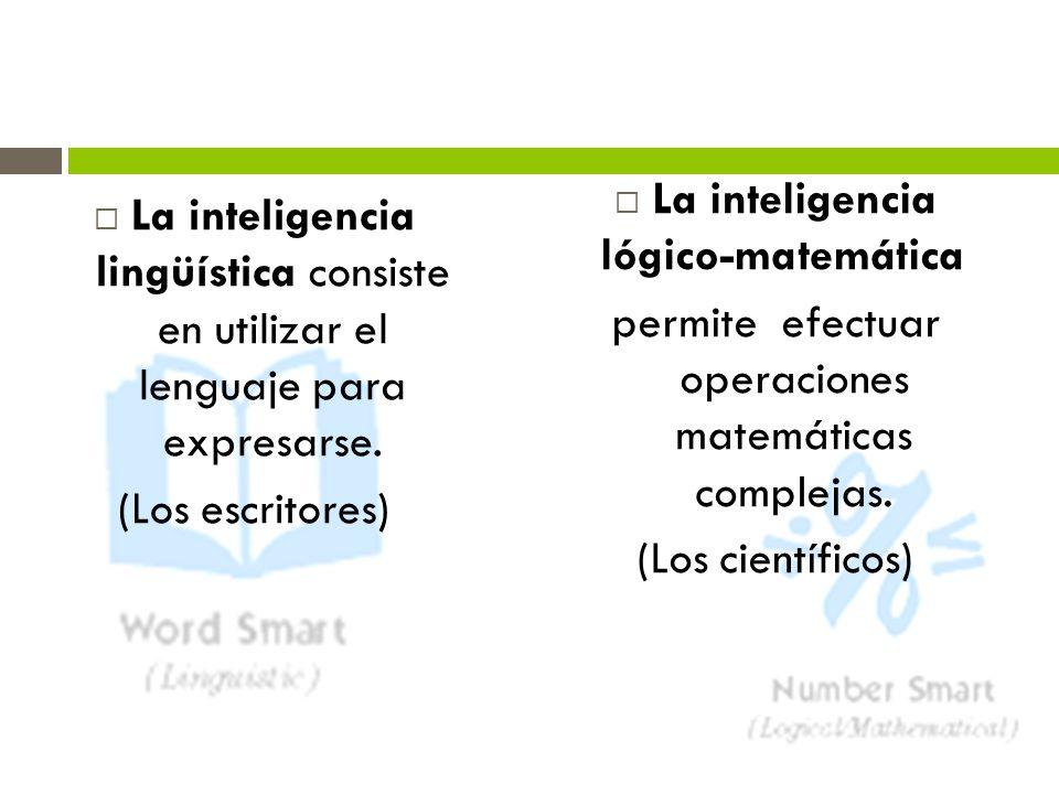 La inteligencia lingüística consiste en utilizar el lenguaje para expresarse. (Los escritores) La inteligencia lógico-matemática permite efectuar oper