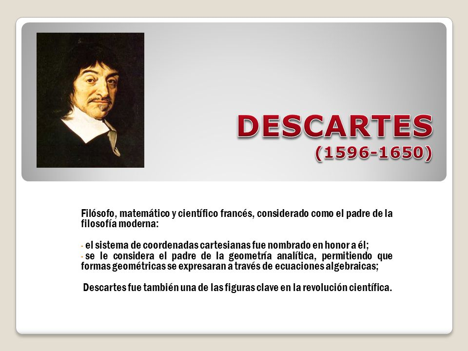Filósofo, matemático y científico francés, considerado como el padre de la filosofía moderna: - el sistema de coordenadas cartesianas fue nombrado en