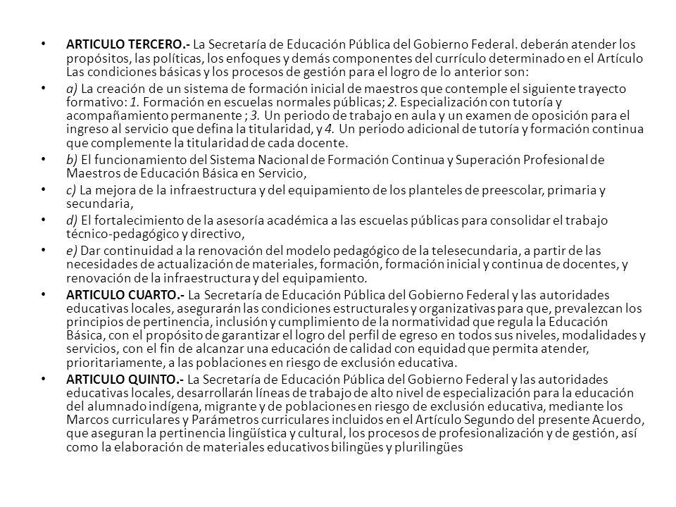 ARTICULO TERCERO.- La Secretaría de Educación Pública del Gobierno Federal. deberán atender los propósitos, las políticas, los enfoques y demás compon