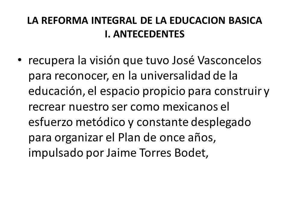 LA REFORMA INTEGRAL DE LA EDUCACION BASICA I. ANTECEDENTES recupera la visión que tuvo José Vasconcelos para reconocer, en la universalidad de la educ