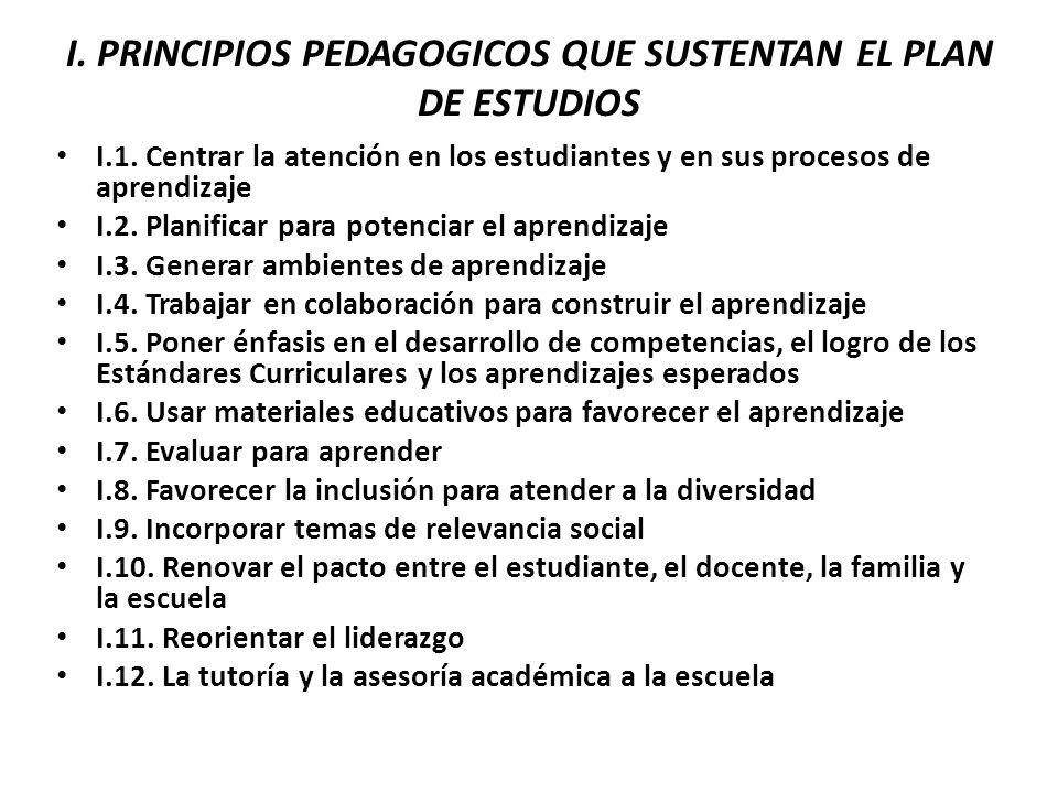 I. PRINCIPIOS PEDAGOGICOS QUE SUSTENTAN EL PLAN DE ESTUDIOS I.1. Centrar la atención en los estudiantes y en sus procesos de aprendizaje I.2. Planific