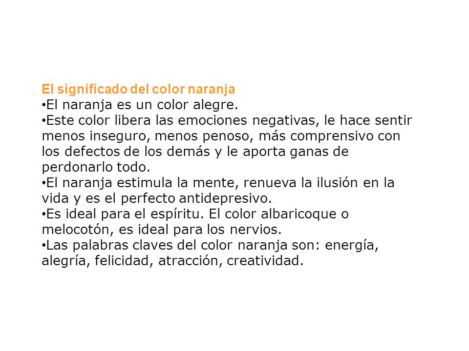 El significado del color naranja El naranja es un color alegre. Este color libera las emociones negativas, le hace sentir menos inseguro, menos penoso