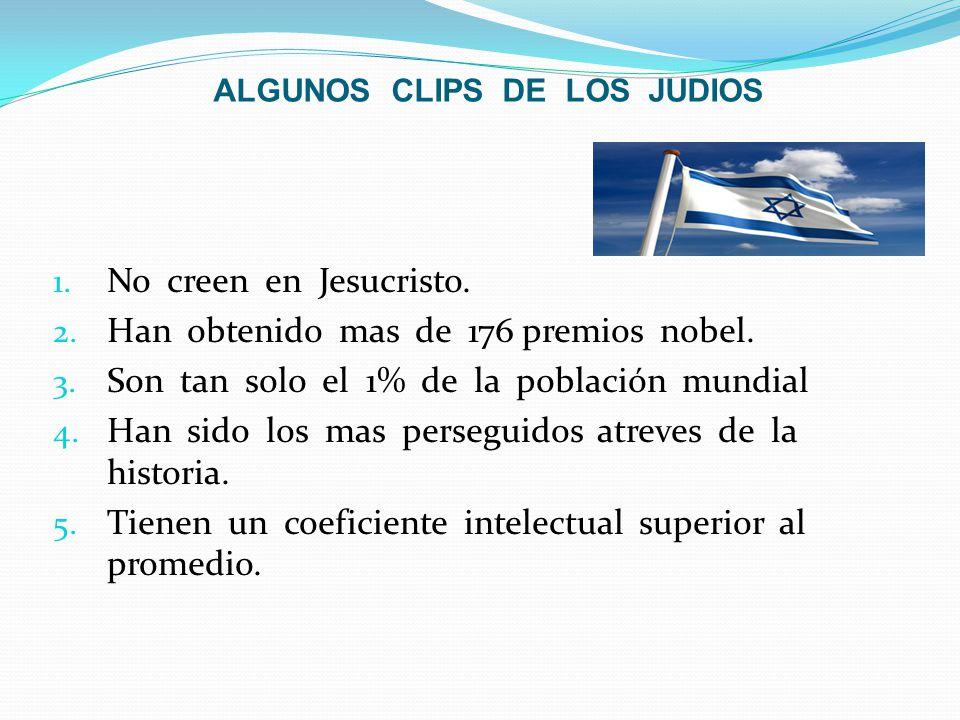 ALGUNOS CLIPS DE LOS JUDIOS 1. No creen en Jesucristo. 2. Han obtenido mas de 176 premios nobel. 3. Son tan solo el 1% de la población mundial 4. Han