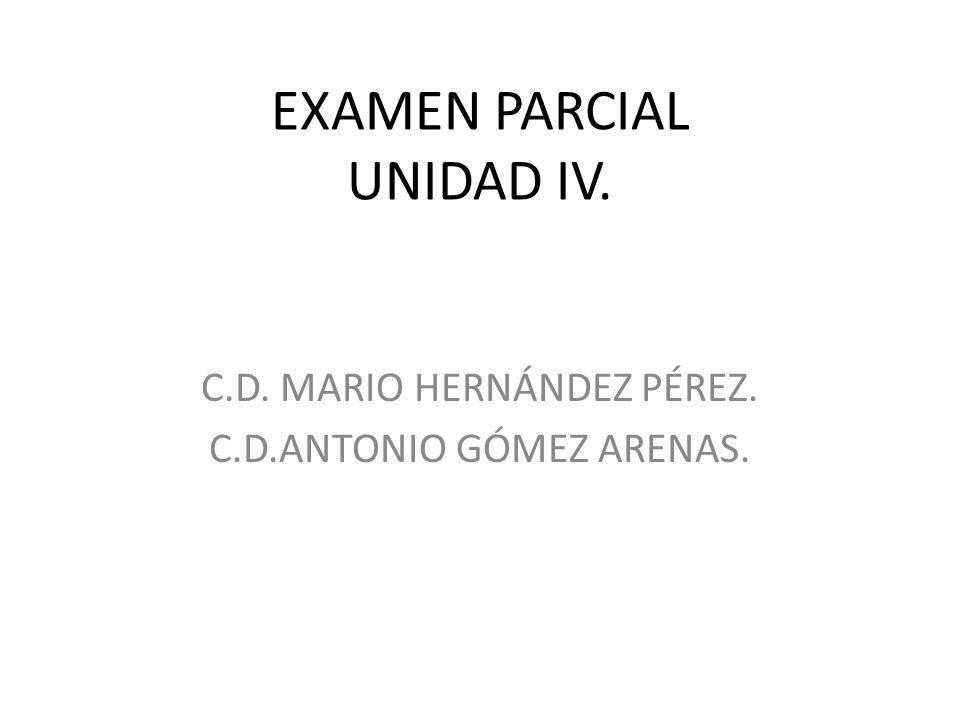 EXAMEN PARCIAL UNIDAD IV. C.D. MARIO HERNÁNDEZ PÉREZ. C.D.ANTONIO GÓMEZ ARENAS.