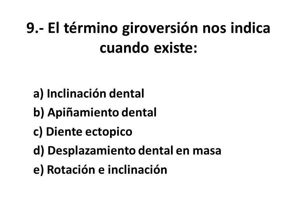 9.- El término giroversión nos indica cuando existe: a) Inclinación dental b) Apiñamiento dental c) Diente ectopico d) Desplazamiento dental en masa e) Rotación e inclinación