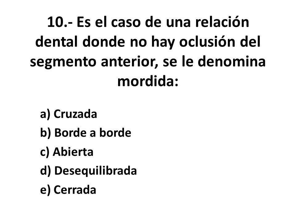 10.- Es el caso de una relación dental donde no hay oclusión del segmento anterior, se le denomina mordida: a) Cruzada b) Borde a borde c) Abierta d) Desequilibrada e) Cerrada