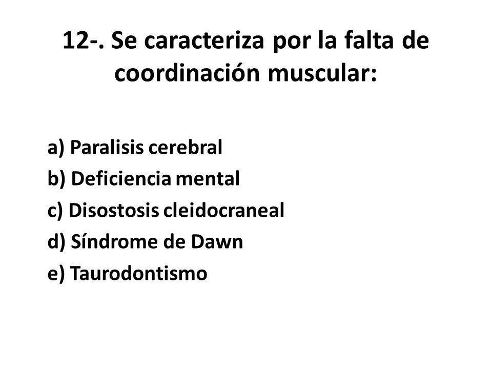 12-. Se caracteriza por la falta de coordinación muscular: a) Paralisis cerebral b) Deficiencia mental c) Disostosis cleidocraneal d) Síndrome de Dawn