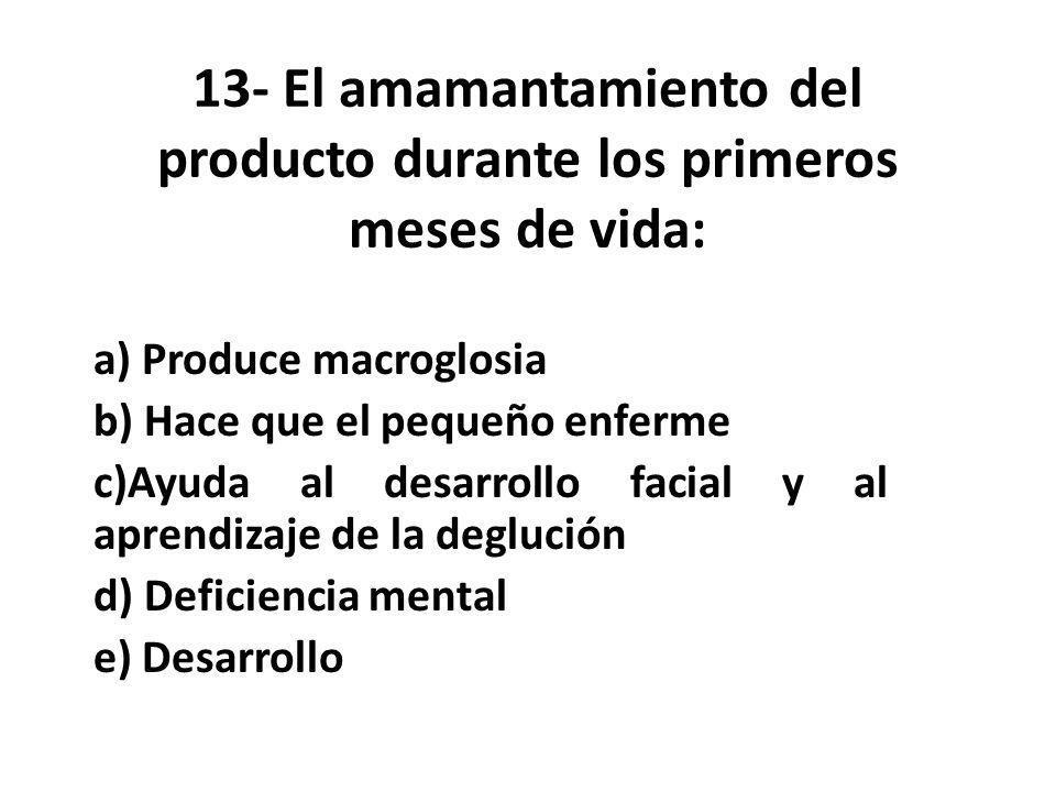 13- El amamantamiento del producto durante los primeros meses de vida: a) Produce macroglosia b) Hace que el pequeño enferme c)Ayuda al desarrollo facial y al aprendizaje de la deglución d) Deficiencia mental e) Desarrollo