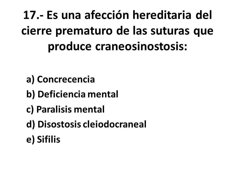 17.- Es una afección hereditaria del cierre prematuro de las suturas que produce craneosinostosis: a) Concrecencia b) Deficiencia mental c) Paralisis mental d) Disostosis cleiodocraneal e) Sifilis