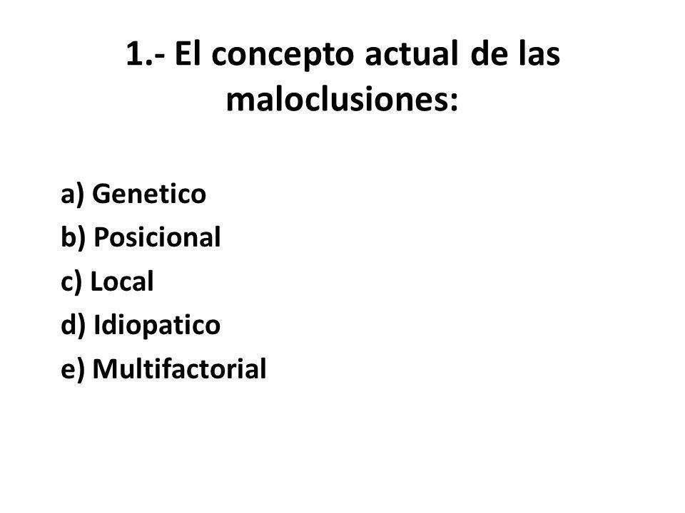 1.- El concepto actual de las maloclusiones: a) Genetico b) Posicional c) Local d) Idiopatico e) Multifactorial