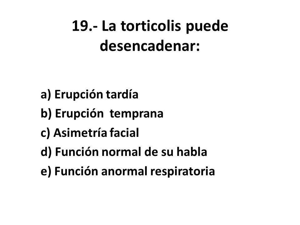 19.- La torticolis puede desencadenar: a) Erupción tardía b) Erupción temprana c) Asimetría facial d) Función normal de su habla e) Función anormal respiratoria