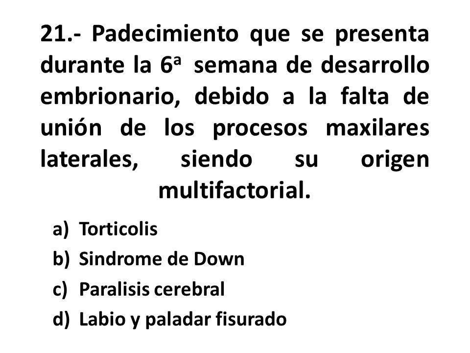 21.- Padecimiento que se presenta durante la 6 a semana de desarrollo embrionario, debido a la falta de unión de los procesos maxilares laterales, siendo su origen multifactorial.