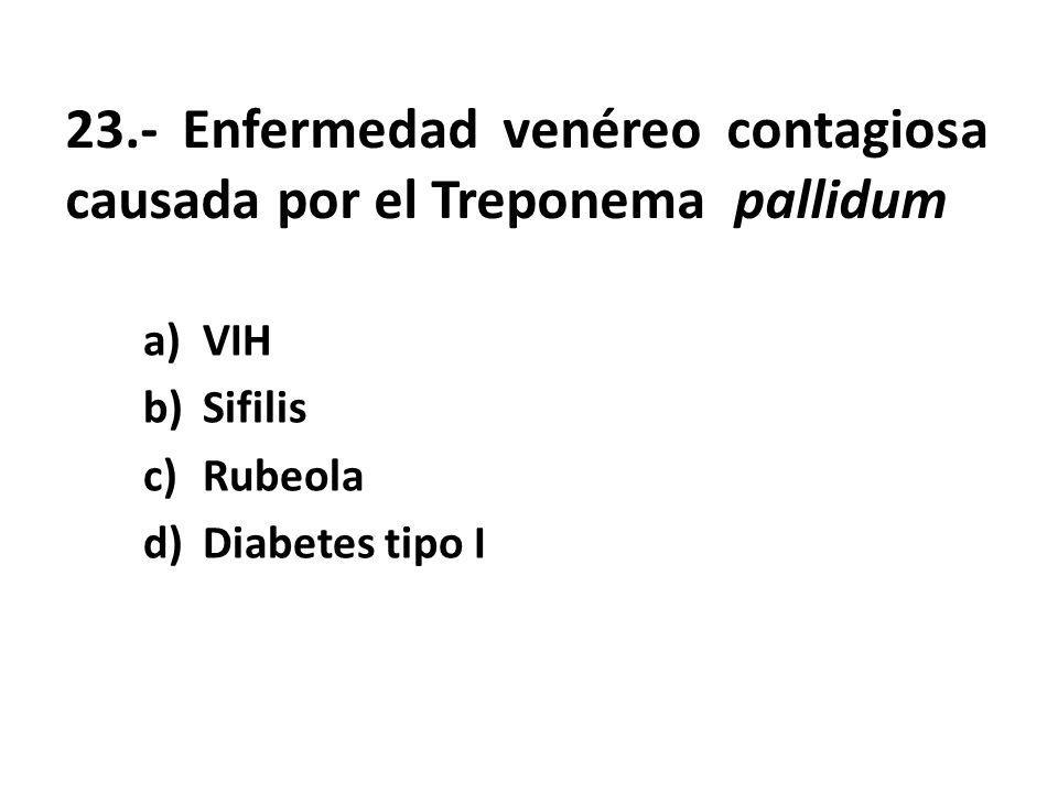 23.- Enfermedad venéreo contagiosa causada por el Treponema pallidum a)VIH b)Sifilis c)Rubeola d)Diabetes tipo I