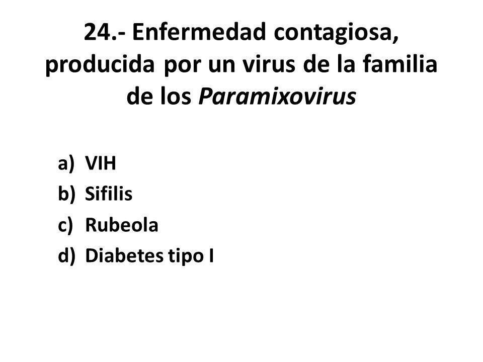 24.- Enfermedad contagiosa, producida por un virus de la familia de los Paramixovirus a)VIH b)Sifilis c)Rubeola d)Diabetes tipo I