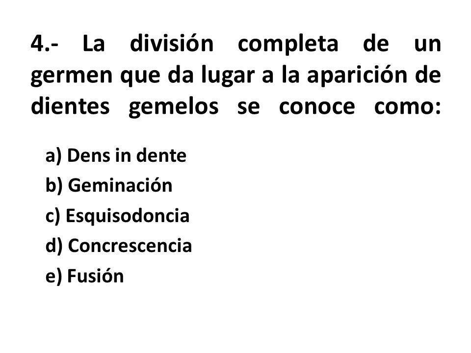 4.- La división completa de un germen que da lugar a la aparición de dientes gemelos se conoce como: a) Dens in dente b) Geminación c) Esquisodoncia d) Concrescencia e) Fusión