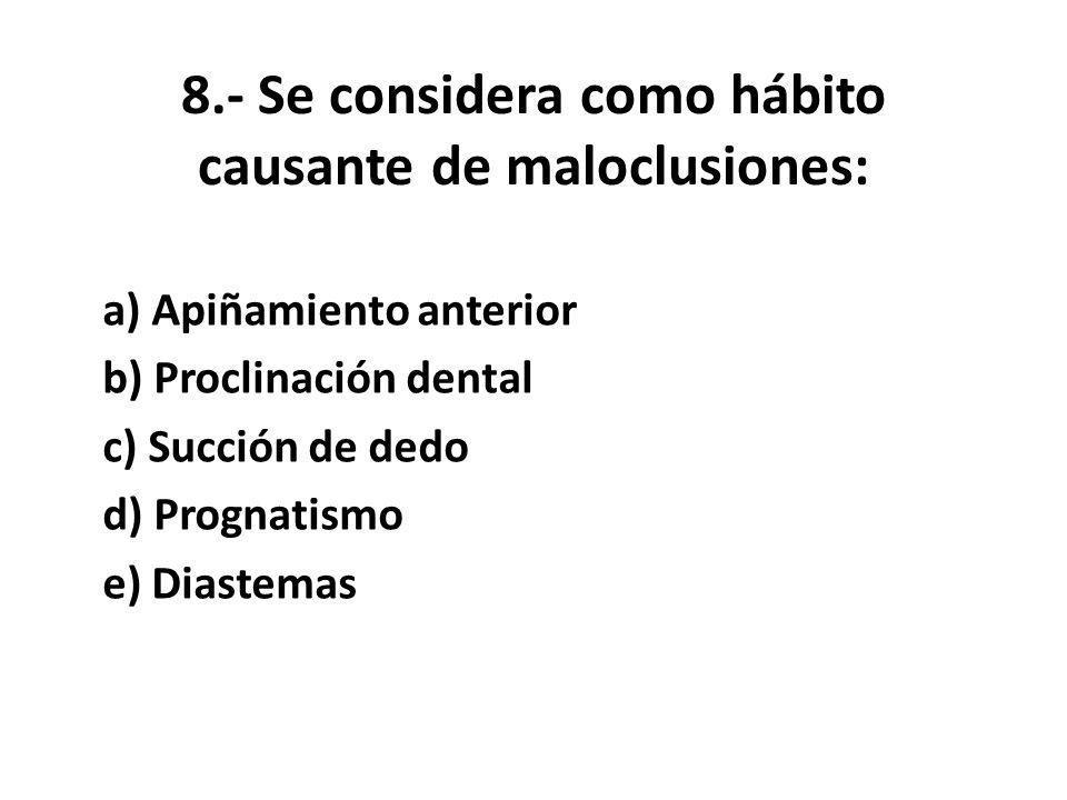 8.- Se considera como hábito causante de maloclusiones: a) Apiñamiento anterior b) Proclinación dental c) Succión de dedo d) Prognatismo e) Diastemas