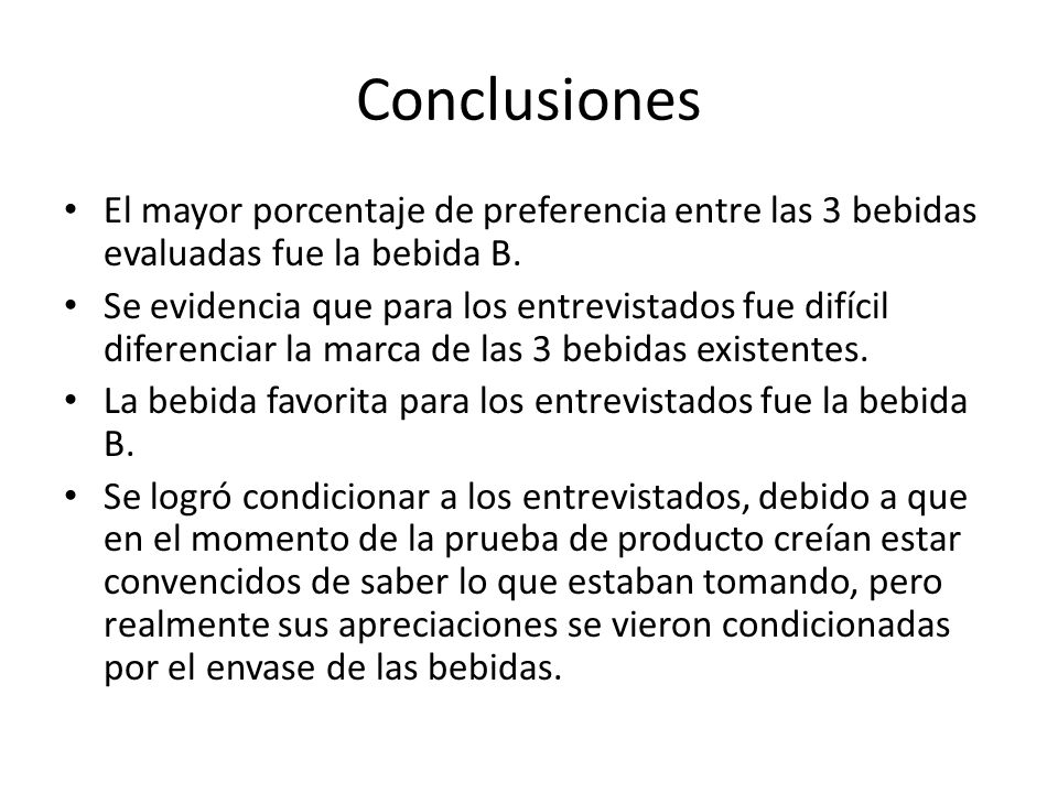 Conclusiones El mayor porcentaje de preferencia entre las 3 bebidas evaluadas fue la bebida B. Se evidencia que para los entrevistados fue difícil dif