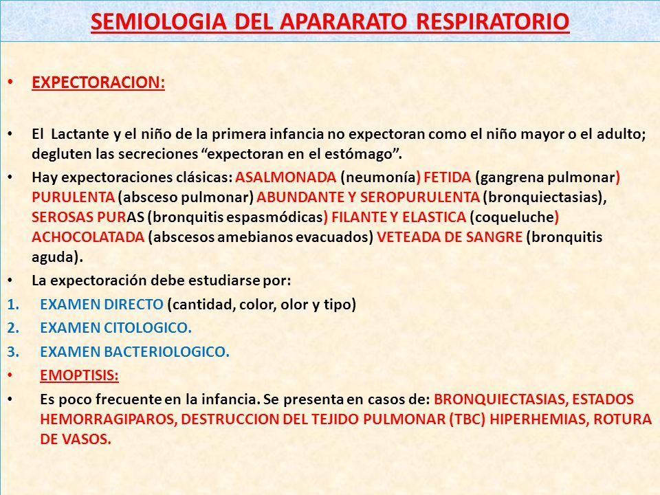 SEMIOLOGIA DEL APARARATO RESPIRATORIO EXPECTORACION: El Lactante y el niño de la primera infancia no expectoran como el niño mayor o el adulto; degluten las secreciones expectoran en el estómago.