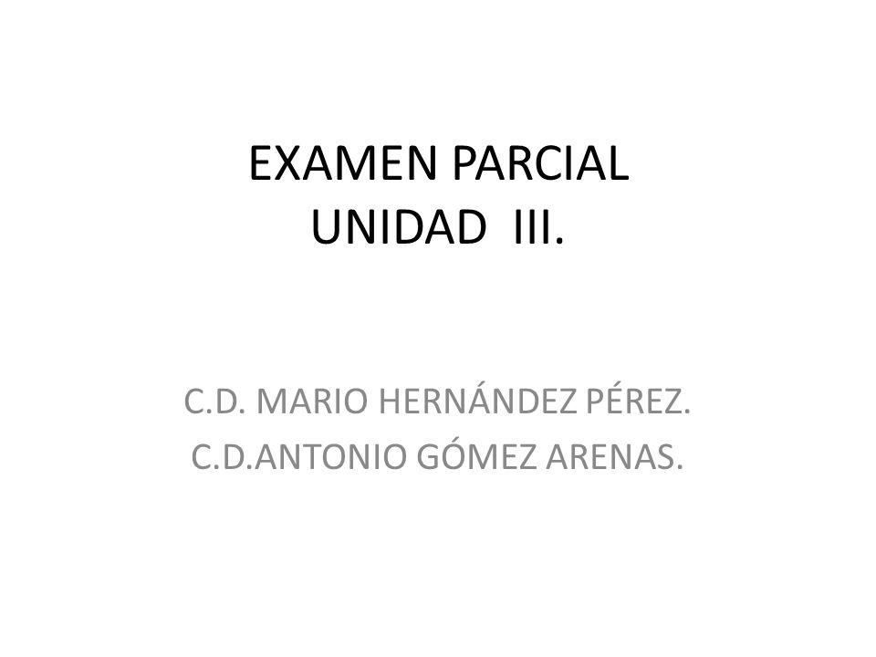 EXAMEN PARCIAL UNIDAD III. C.D. MARIO HERNÁNDEZ PÉREZ. C.D.ANTONIO GÓMEZ ARENAS.