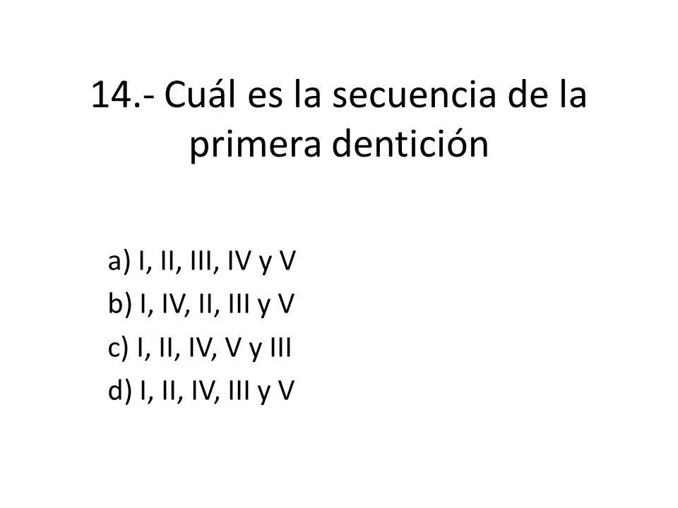 14.- Cuál es la secuencia de la primera dentición a) I, II, III, IV y V b) I, IV, II, III y V c) I, II, IV, V y III d) I, II, IV, III y V