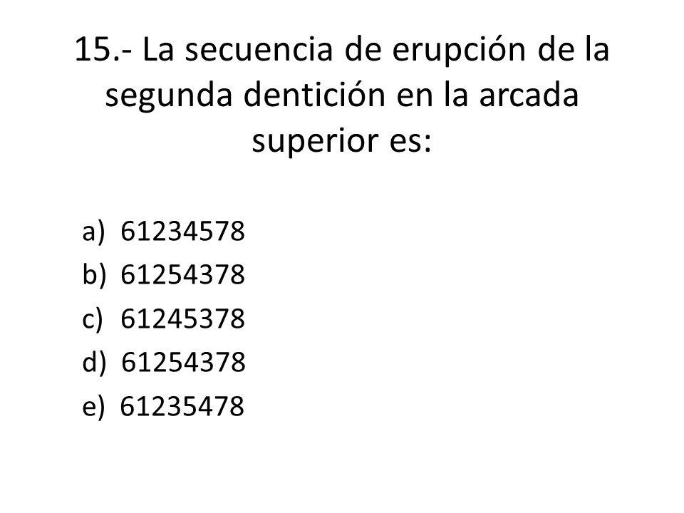 15.- La secuencia de erupción de la segunda dentición en la arcada superior es: a)61234578 b)61254378 c)61245378 d) 61254378 e) 61235478