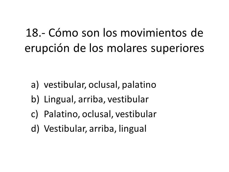 18.- Cómo son los movimientos de erupción de los molares superiores a)vestibular, oclusal, palatino b)Lingual, arriba, vestibular c)Palatino, oclusal, vestibular d)Vestibular, arriba, lingual