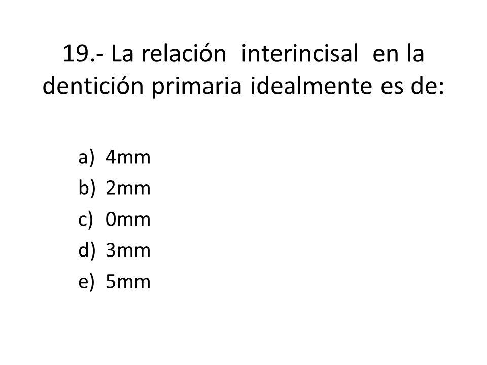 19.- La relación interincisal en la dentición primaria idealmente es de: a)4mm b)2mm c)0mm d)3mm e)5mm