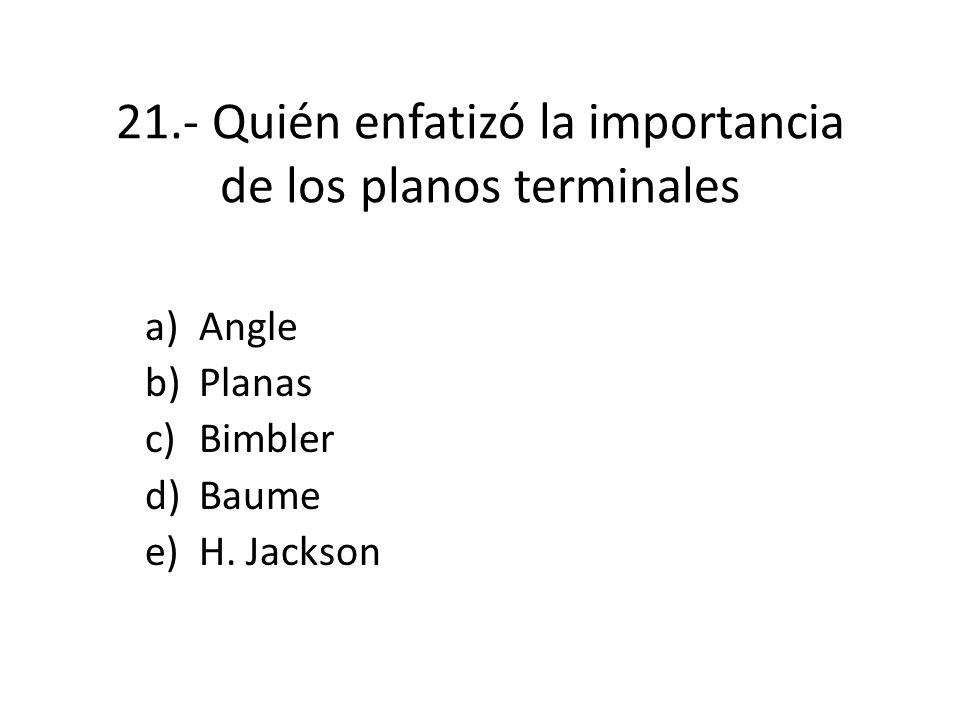 21.- Quién enfatizó la importancia de los planos terminales a)Angle b)Planas c)Bimbler d)Baume e)H.