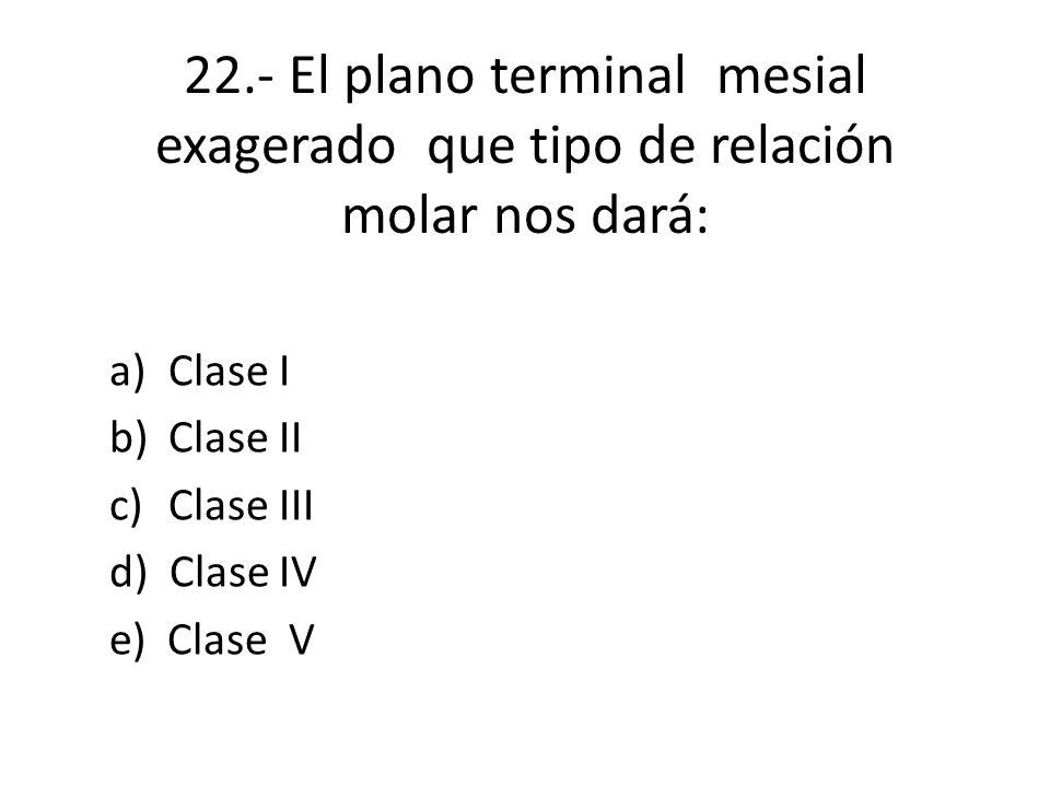 22.- El plano terminal mesial exagerado que tipo de relación molar nos dará: a)Clase I b)Clase II c)Clase III d) Clase IV e) Clase V