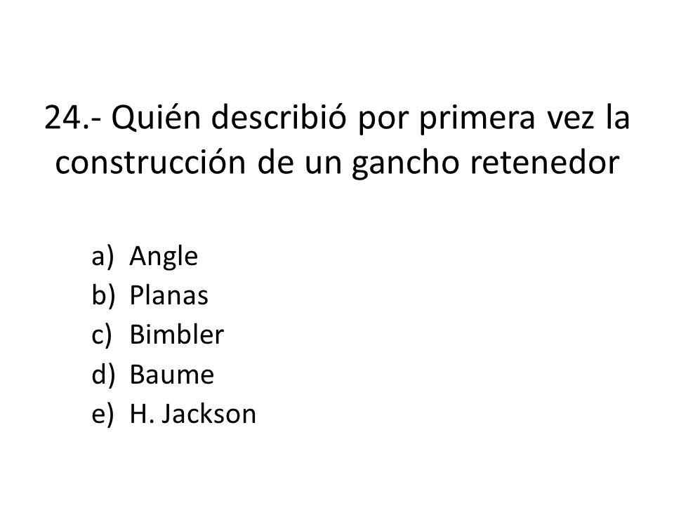 24.- Quién describió por primera vez la construcción de un gancho retenedor a)Angle b)Planas c)Bimbler d)Baume e)H.