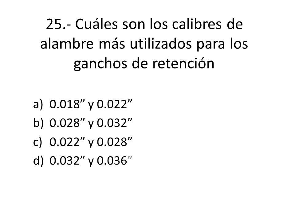 25.- Cuáles son los calibres de alambre más utilizados para los ganchos de retención a)0.018 y 0.022 b)0.028 y 0.032 c)0.022 y 0.028 d)0.032 y 0.036