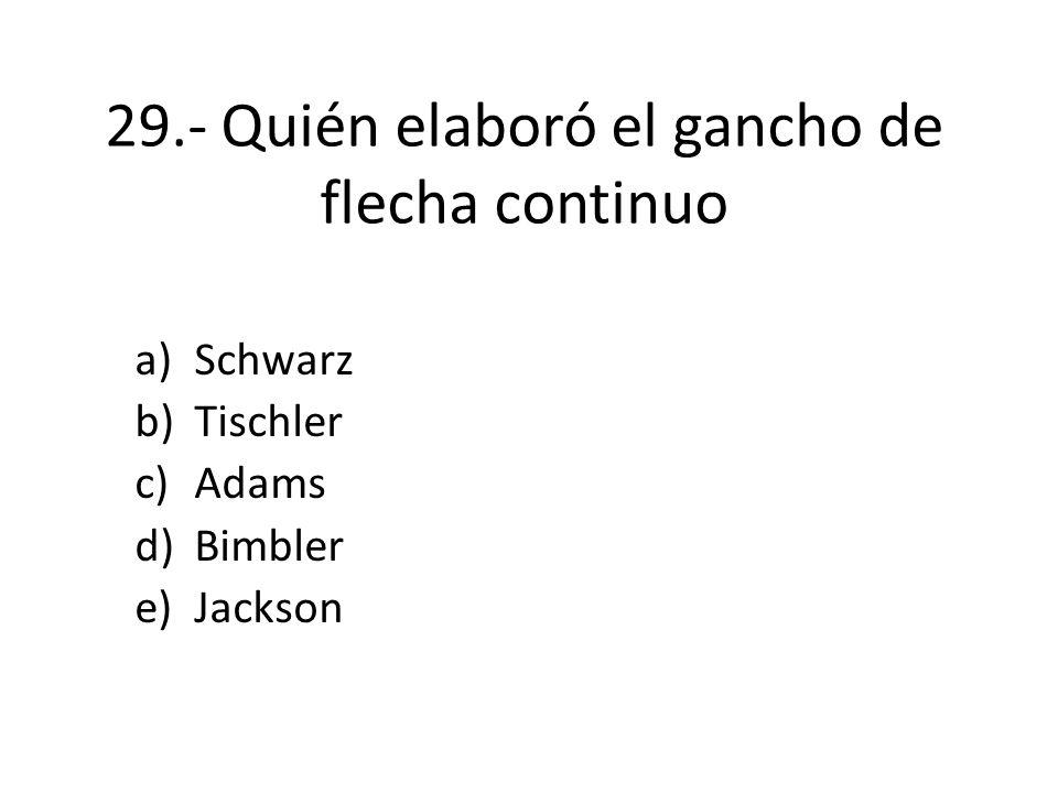 29.- Quién elaboró el gancho de flecha continuo a)Schwarz b)Tischler c)Adams d)Bimbler e)Jackson