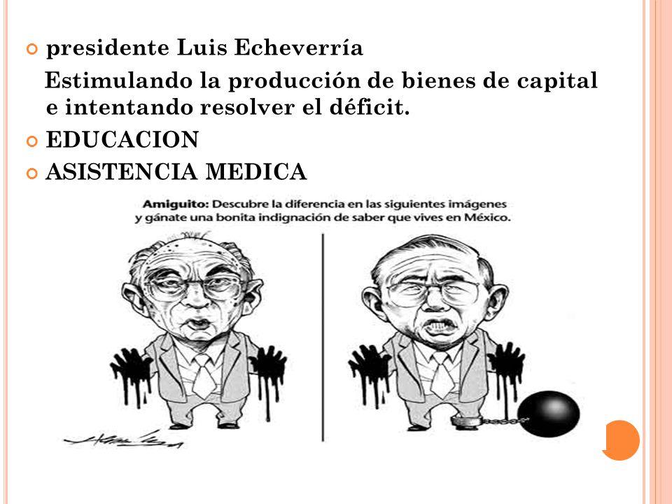 presidente Luis Echeverría Estimulando la producción de bienes de capital e intentando resolver el déficit. EDUCACION ASISTENCIA MEDICA