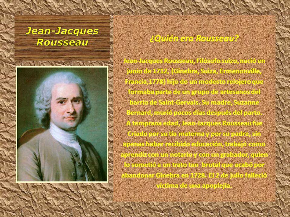¿Quién era Rousseau? Jean-Jacques Rousseau, Filósofo suizo, nació en junio de 1712, (Ginebra, Suiza, Ermenonville, Francia,1778) hijo de un modesto re