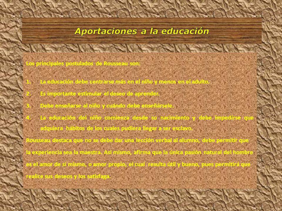Los principales postulados de Rousseau son: 1.La educación debe centrarse más en el niño y menos en el adulto. 2.Es importante estimular el deseo de a